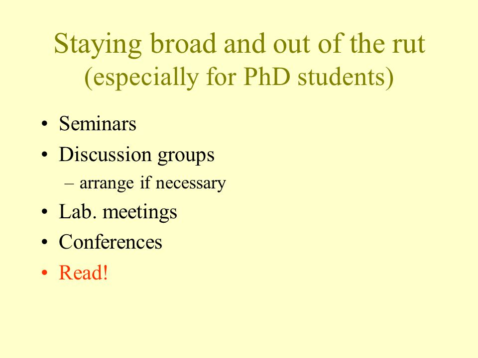 Staying broad and out of the rut (especially for PhD students) Seminars Discussion groups –arrange if necessary Lab.
