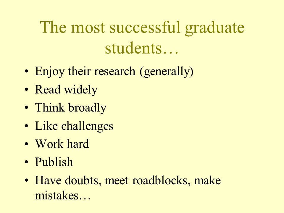The most successful graduate students… Enjoy their research (generally) Read widely Think broadly Like challenges Work hard Publish Have doubts, meet roadblocks, make mistakes…