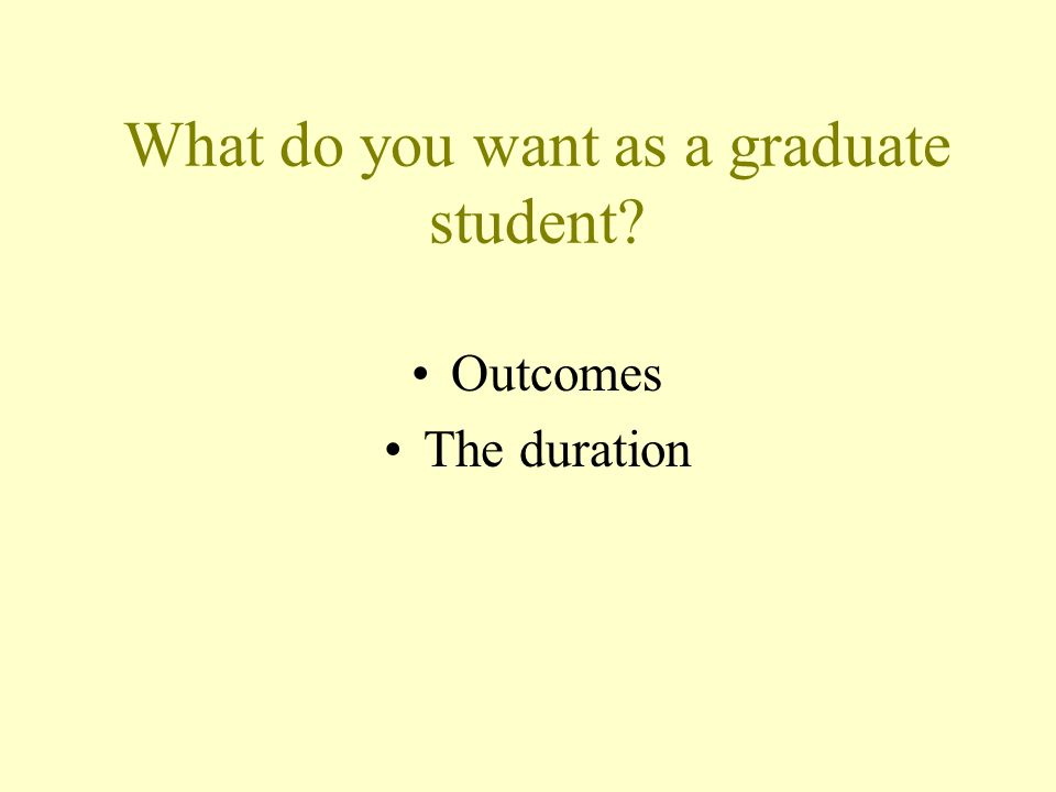 What do you want as a graduate student Outcomes The duration