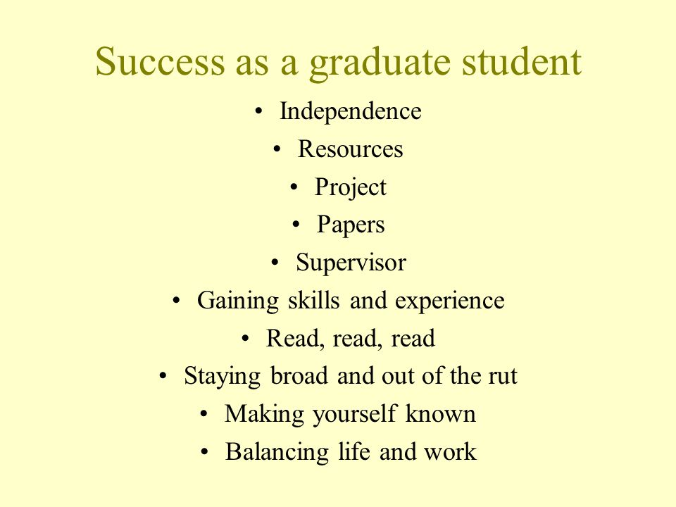 Success as a graduate student Independence Resources Project Papers Supervisor Gaining skills and experience Read, read, read Staying broad and out of the rut Making yourself known Balancing life and work