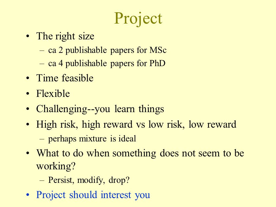 Project The right size –ca 2 publishable papers for MSc –ca 4 publishable papers for PhD Time feasible Flexible Challenging--you learn things High risk, high reward vs low risk, low reward –perhaps mixture is ideal What to do when something does not seem to be working.