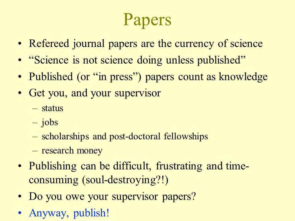 Papers Refereed journal papers are the currency of science Science is not science doing unless published Published (or in press ) papers count as knowledge Get you, and your supervisor –status –jobs –scholarships and post-doctoral fellowships –research money Publishing can be difficult, frustrating and time- consuming (soul-destroying !) Do you owe your supervisor papers.