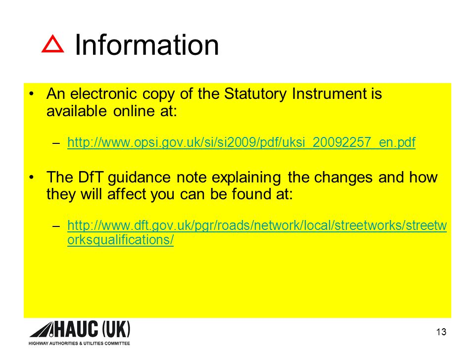 13 Information An electronic copy of the Statutory Instrument is available online at: –http://www.opsi.gov.uk/si/si2009/pdf/uksi_20092257_en.pdfhttp://www.opsi.gov.uk/si/si2009/pdf/uksi_20092257_en.pdf The DfT guidance note explaining the changes and how they will affect you can be found at: –http://www.dft.gov.uk/pgr/roads/network/local/streetworks/streetw orksqualifications/http://www.dft.gov.uk/pgr/roads/network/local/streetworks/streetw orksqualifications/