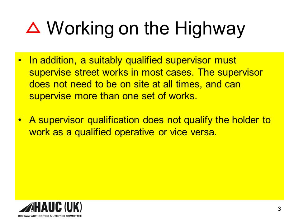 3 Working on the Highway In addition, a suitably qualified supervisor must supervise street works in most cases.