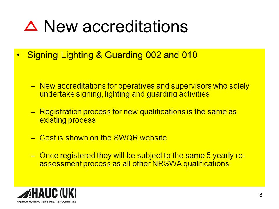 8 New accreditations Signing Lighting & Guarding 002 and 010 –New accreditations for operatives and supervisors who solely undertake signing, lighting and guarding activities –Registration process for new qualifications is the same as existing process –Cost is shown on the SWQR website –Once registered they will be subject to the same 5 yearly re- assessment process as all other NRSWA qualifications