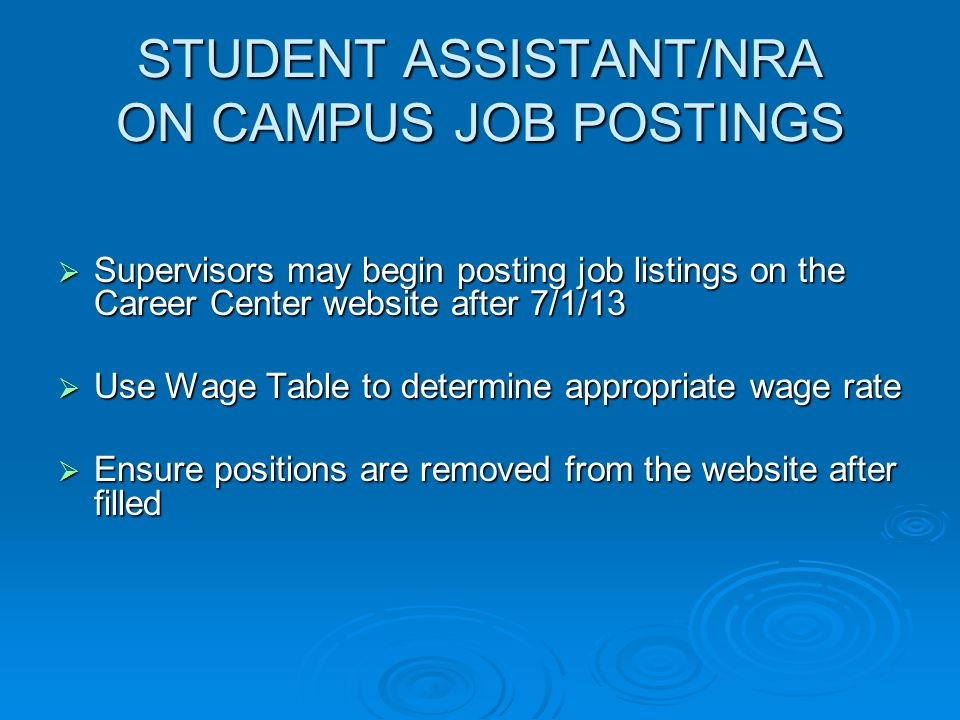STUDENT ASSISTANT/NRA ON CAMPUS JOB POSTINGS  Supervisors may begin posting job listings on the Career Center website after 7/1/13  Use Wage Table to determine appropriate wage rate  Ensure positions are removed from the website after filled