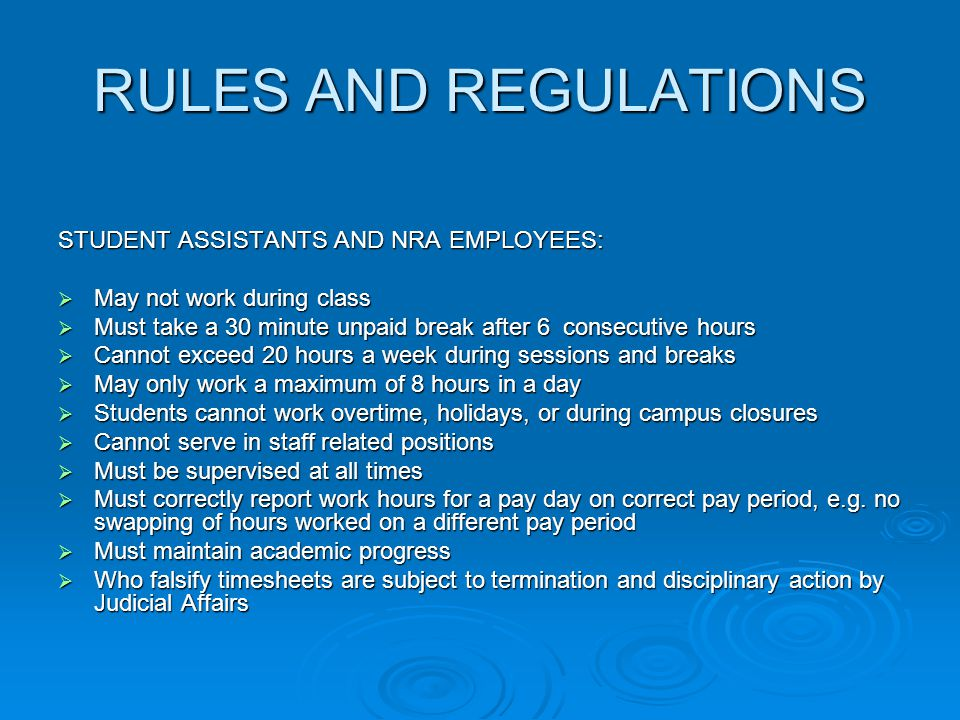 RULES AND REGULATIONS STUDENT ASSISTANTS AND NRA EMPLOYEES:  May not work during class  Must take a 30 minute unpaid break after 6 consecutive hours  Cannot exceed 20 hours a week during sessions and breaks  May only work a maximum of 8 hours in a day  Students cannot work overtime, holidays, or during campus closures  Cannot serve in staff related positions  Must be supervised at all times  Must correctly report work hours for a pay day on correct pay period, e.g.