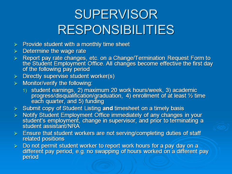 SUPERVISOR RESPONSIBILITIES  Provide student with a monthly time sheet  Determine the wage rate  Report pay rate changes, etc. on a Change/Terminat