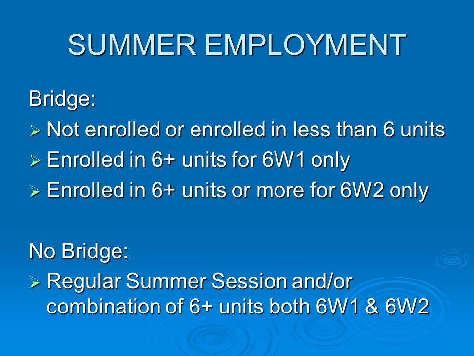 SUMMER EMPLOYMENT Bridge:  Not enrolled or enrolled in less than 6 units  Enrolled in 6+ units for 6W1 only  Enrolled in 6+ units or more for 6W2 o