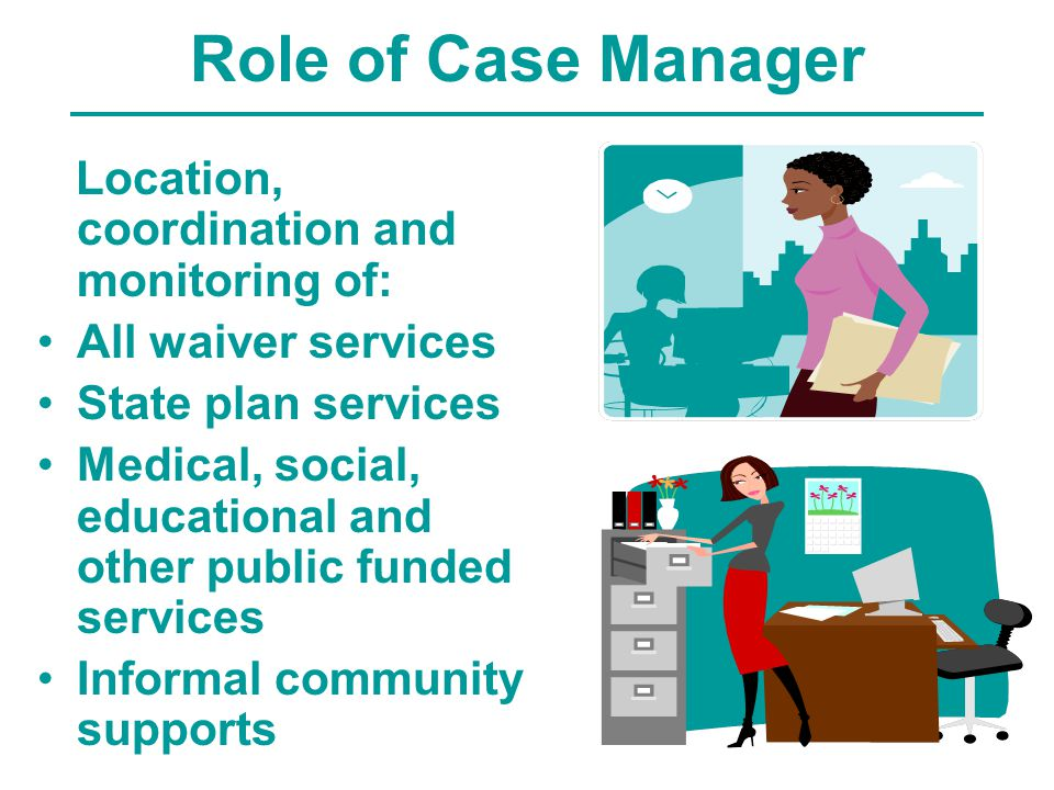 Role of Case Manager Location, coordination and monitoring of: All waiver services State plan services Medical, social, educational and other public funded services Informal community supports