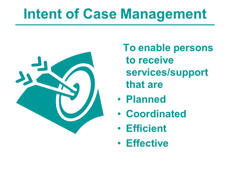 Intent of Case Management To enable persons to receive services/support that are Planned Coordinated Efficient Effective