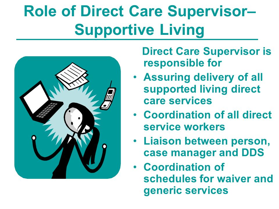 Role of Direct Care Supervisor– Supportive Living Direct Care Supervisor is responsible for Assuring delivery of all supported living direct care services Coordination of all direct service workers Liaison between person, case manager and DDS Coordination of schedules for waiver and generic services