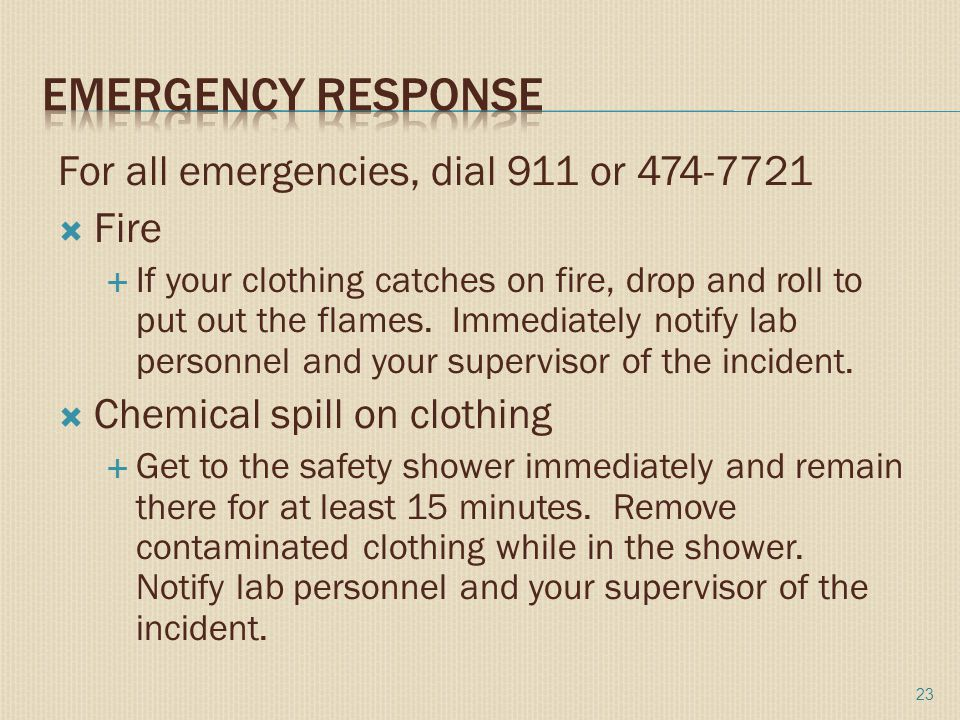 For all emergencies, dial 911 or 474-7721  Fire  If your clothing catches on fire, drop and roll to put out the flames.