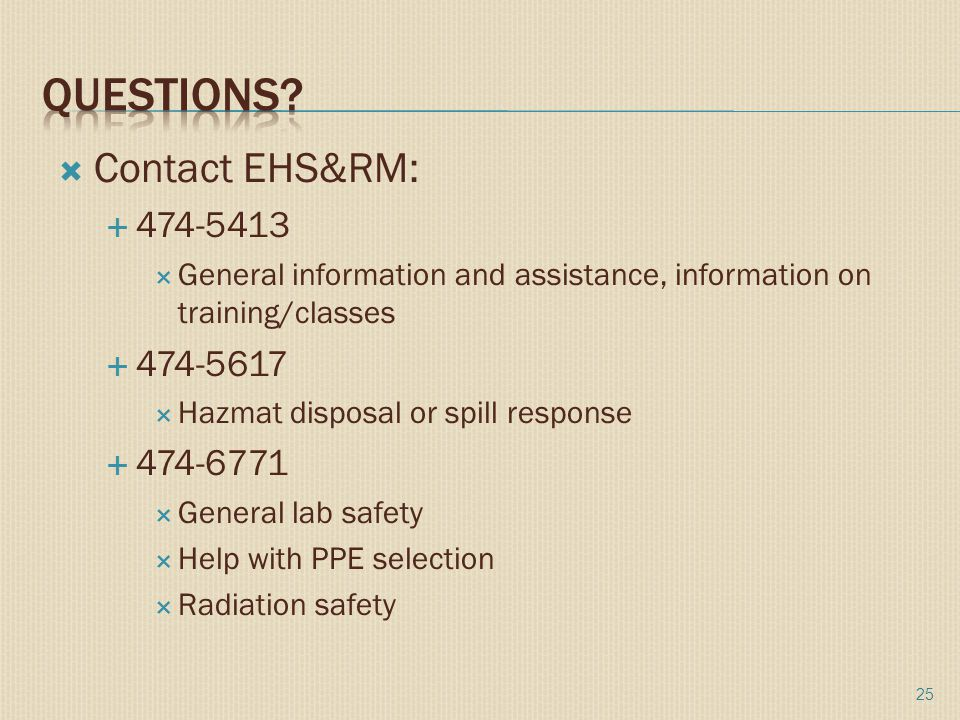  Contact EHS&RM:  474-5413  General information and assistance, information on training/classes  474-5617  Hazmat disposal or spill response  474-6771  General lab safety  Help with PPE selection  Radiation safety 25