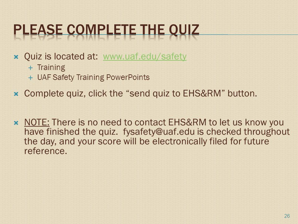  Quiz is located at: www.uaf.edu/safetywww.uaf.edu/safety  Training  UAF Safety Training PowerPoints  Complete quiz, click the send quiz to EHS&RM button.