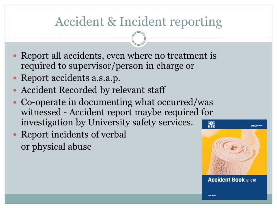 Accident & Incident reporting Report all accidents, even where no treatment is required to supervisor/person in charge or Report accidents a.s.a.p.