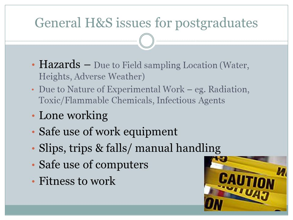 General H&S issues for postgraduates Hazards – Due to Field sampling Location (Water, Heights, Adverse Weather) Due to Nature of Experimental Work – eg.