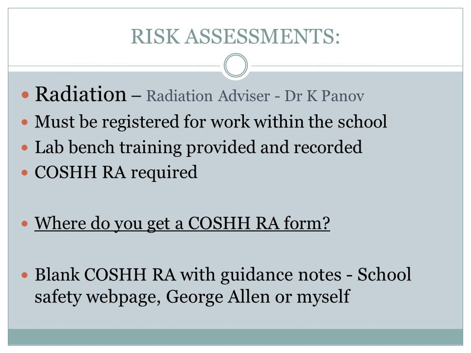 RISK ASSESSMENTS: Radiation – Radiation Adviser - Dr K Panov Must be registered for work within the school Lab bench training provided and recorded COSHH RA required Where do you get a COSHH RA form.