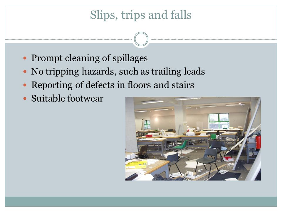 Slips, trips and falls Prompt cleaning of spillages No tripping hazards, such as trailing leads Reporting of defects in floors and stairs Suitable foo