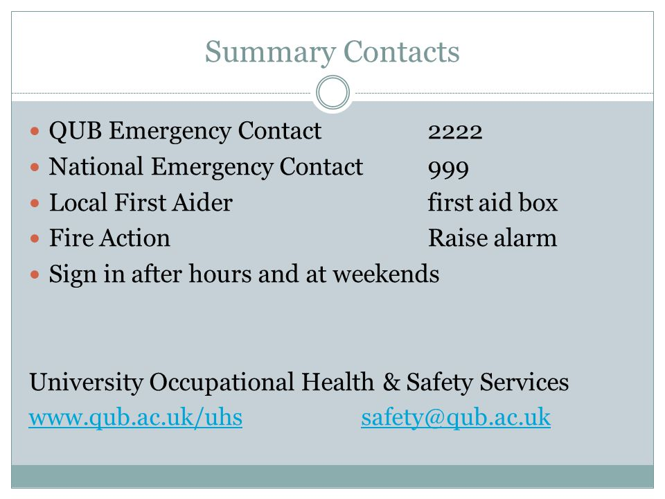 Summary Contacts QUB Emergency Contact2222 National Emergency Contact 999 Local First Aiderfirst aid box Fire Action Raise alarm Sign in after hours a