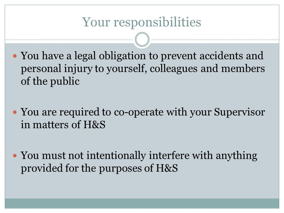 Your responsibilities You have a legal obligation to prevent accidents and personal injury to yourself, colleagues and members of the public You are required to co-operate with your Supervisor in matters of H&S You must not intentionally interfere with anything provided for the purposes of H&S