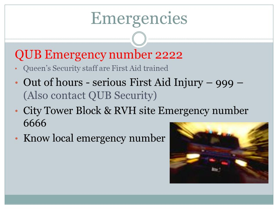 Emergencies QUB Emergency number 2222 Queen's Security staff are First Aid trained Out of hours - serious First Aid Injury – 999 – (Also contact QUB Security) City Tower Block & RVH site Emergency number 6666 Know local emergency number