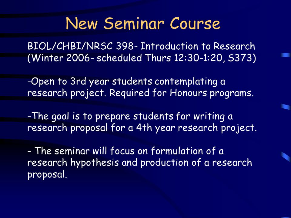 New Seminar Course BIOL/CHBI/NRSC 398- Introduction to Research (Winter 2006- scheduled Thurs 12:30-1:20, S373) -Open to 3rd year students contemplating a research project.