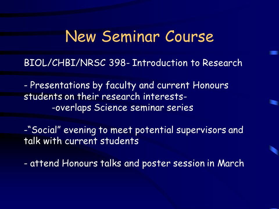 New Seminar Course BIOL/CHBI/NRSC 398- Introduction to Research - Presentations by faculty and current Honours students on their research interests- -overlaps Science seminar series - Social evening to meet potential supervisors and talk with current students - attend Honours talks and poster session in March
