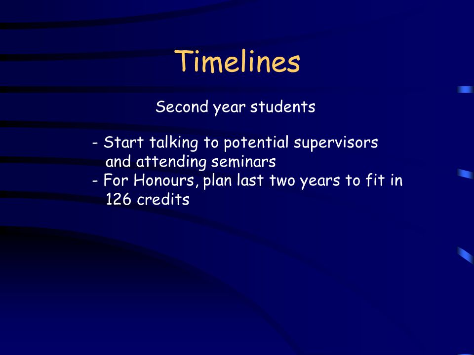 Timelines Second year students - Start talking to potential supervisors and attending seminars - For Honours, plan last two years to fit in 126 credits