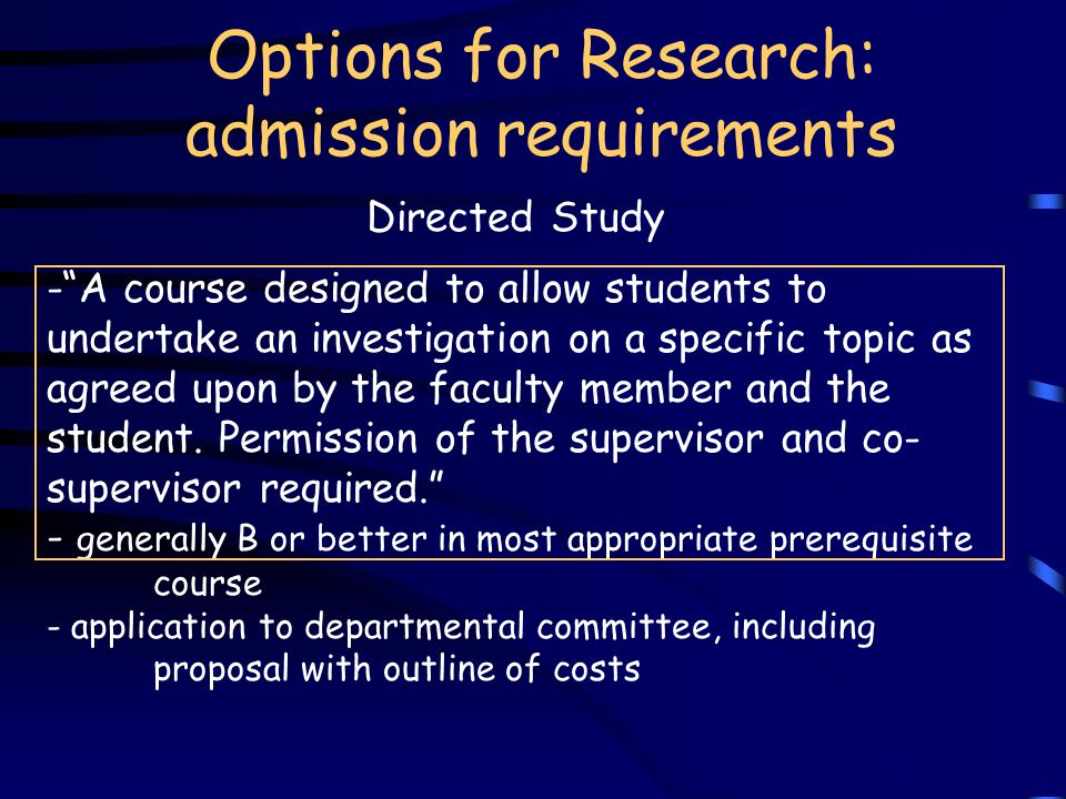 Options for Research: admission requirements - A course designed to allow students to undertake an investigation on a specific topic as agreed upon by the faculty member and the student.