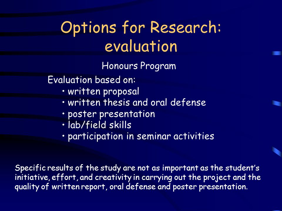 Options for Research: evaluation Honours Program Specific results of the study are not as important as the student's initiative, effort, and creativity in carrying out the project and the quality of written report, oral defense and poster presentation.