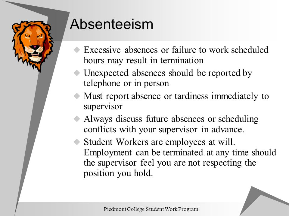 Piedmont College Student Work Program Absenteeism  Excessive absences or failure to work scheduled hours may result in termination  Unexpected absen
