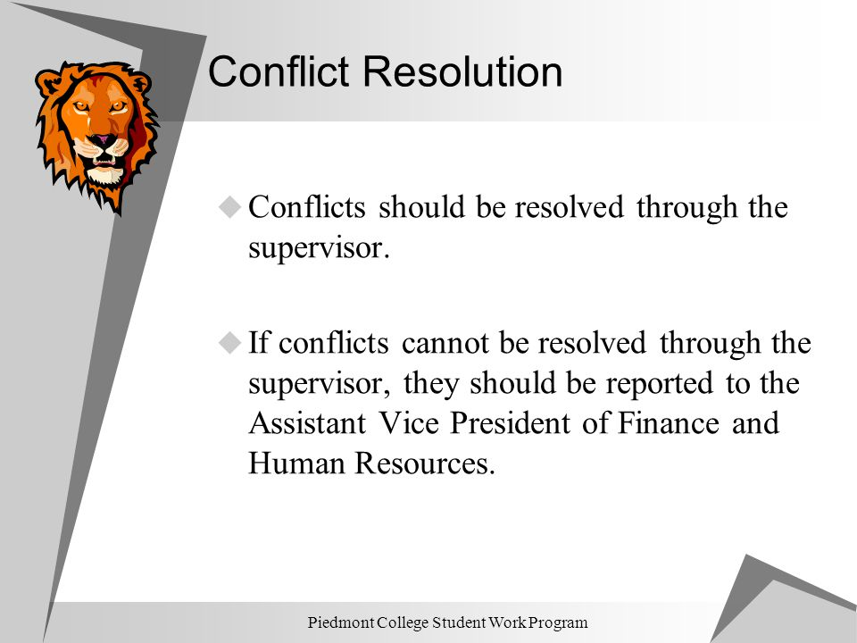 Piedmont College Student Work Program Conflict Resolution  Conflicts should be resolved through the supervisor.  If conflicts cannot be resolved thr