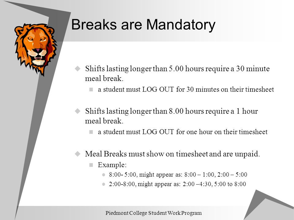 Piedmont College Student Work Program Breaks are Mandatory  Shifts lasting longer than 5.00 hours require a 30 minute meal break. a student must LOG