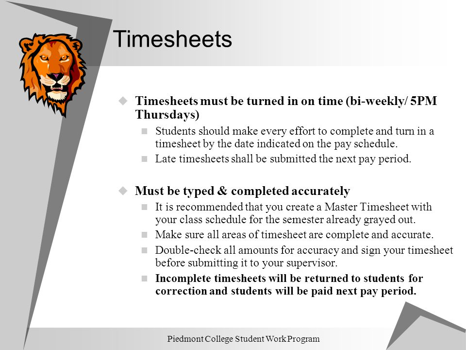 Piedmont College Student Work Program Timesheets  Timesheets must be turned in on time (bi-weekly/ 5PM Thursdays) Students should make every effort t
