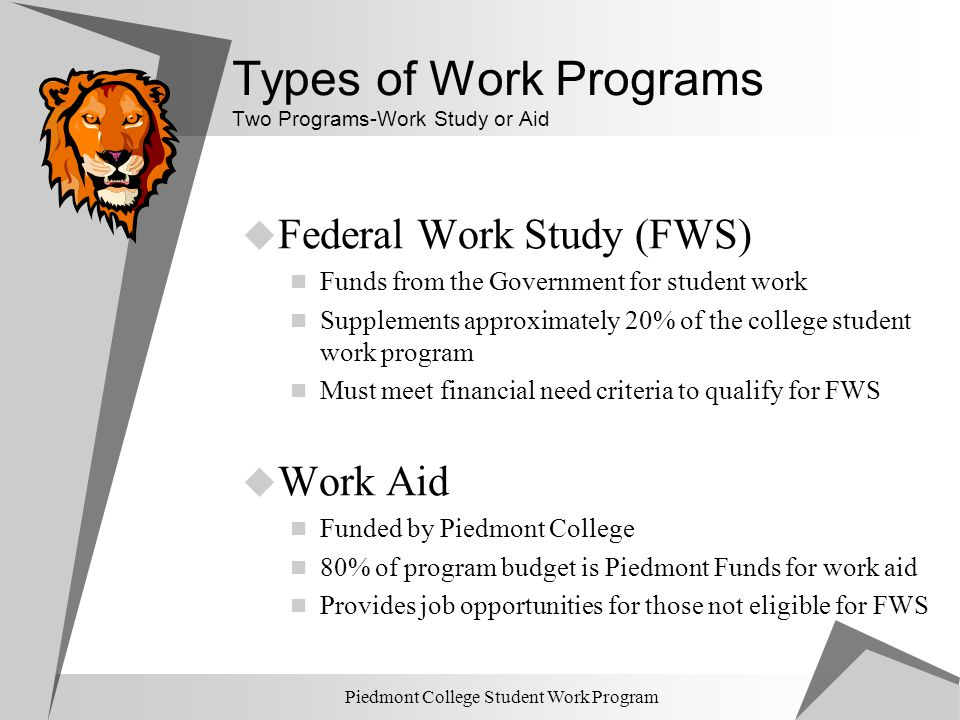 Piedmont College Student Work Program Types of Work Programs Two Programs-Work Study or Aid  Federal Work Study (FWS) Funds from the Government for s