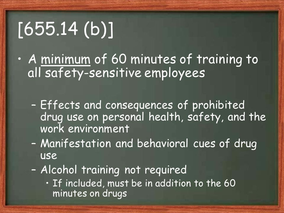 [655.14 (b)] A minimum of 60 minutes of training to all safety-sensitive employees –Effects and consequences of prohibited drug use on personal health, safety, and the work environment –Manifestation and behavioral cues of drug use –Alcohol training not required If included, must be in addition to the 60 minutes on drugs
