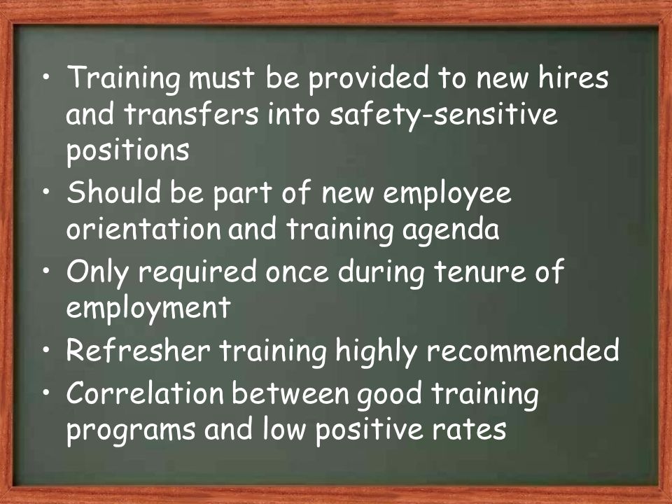 Training must be provided to new hires and transfers into safety-sensitive positions Should be part of new employee orientation and training agenda Only required once during tenure of employment Refresher training highly recommended Correlation between good training programs and low positive rates