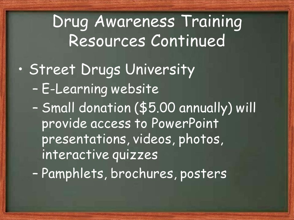 Drug Awareness Training Resources Continued Street Drugs University –E-Learning website –Small donation ($5.00 annually) will provide access to PowerPoint presentations, videos, photos, interactive quizzes –Pamphlets, brochures, posters