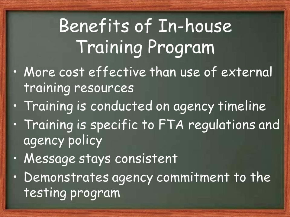 Benefits of In-house Training Program More cost effective than use of external training resources Training is conducted on agency timeline Training is specific to FTA regulations and agency policy Message stays consistent Demonstrates agency commitment to the testing program