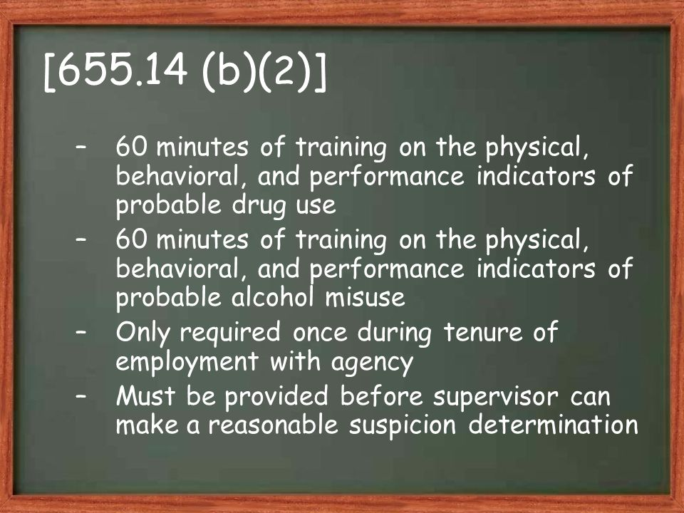 [655.14 (b)( 2 )] –60 minutes of training on the physical, behavioral, and performance indicators of probable drug use –60 minutes of training on the physical, behavioral, and performance indicators of probable alcohol misuse –Only required once during tenure of employment with agency –Must be provided before supervisor can make a reasonable suspicion determination