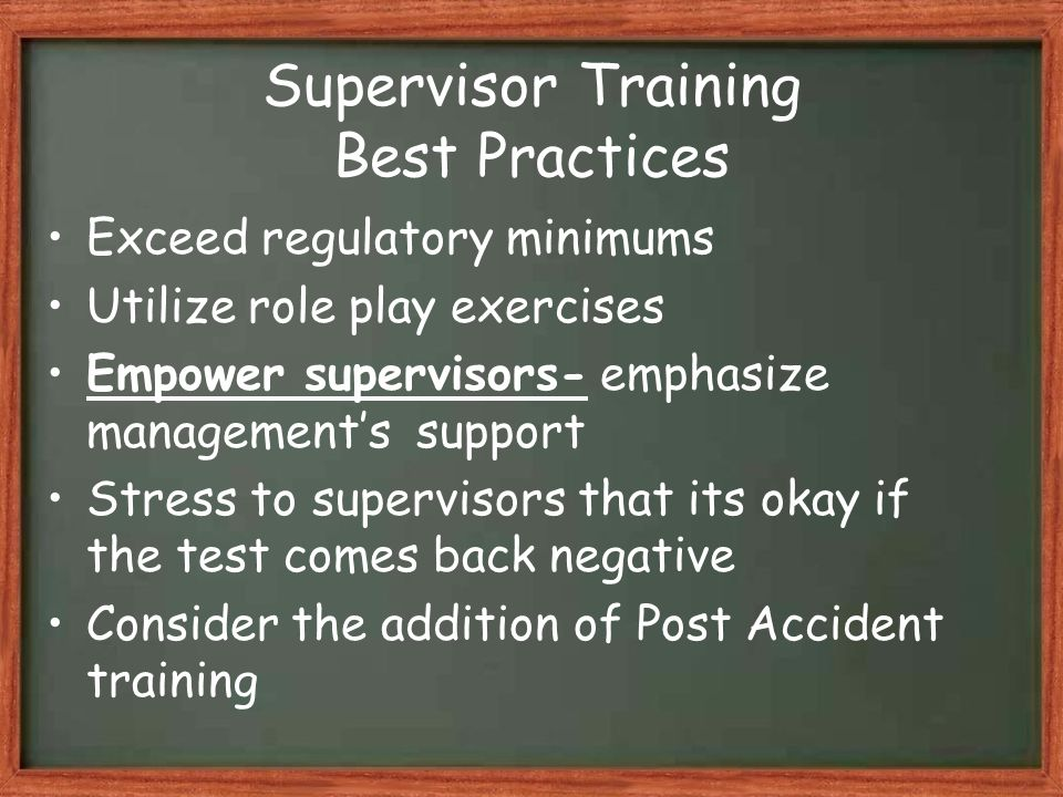 Supervisor Training Best Practices Exceed regulatory minimums Utilize role play exercises Empower supervisors- emphasize management's support Stress to supervisors that its okay if the test comes back negative Consider the addition of Post Accident training