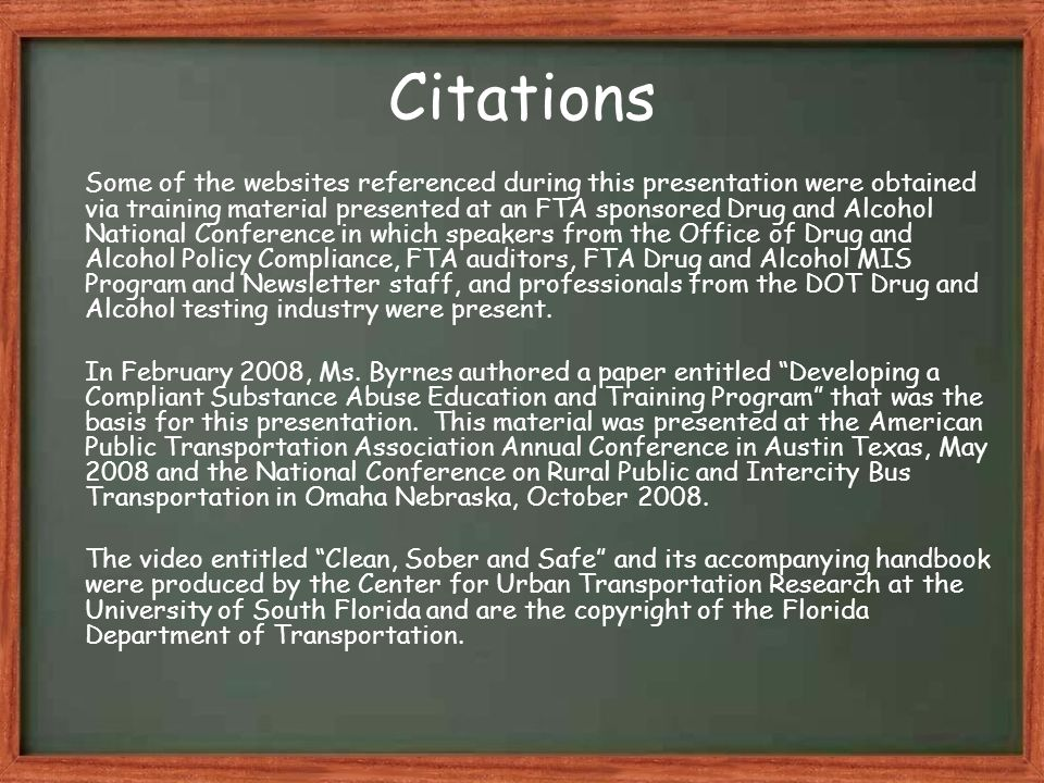 Citations Some of the websites referenced during this presentation were obtained via training material presented at an FTA sponsored Drug and Alcohol National Conference in which speakers from the Office of Drug and Alcohol Policy Compliance, FTA auditors, FTA Drug and Alcohol MIS Program and Newsletter staff, and professionals from the DOT Drug and Alcohol testing industry were present.