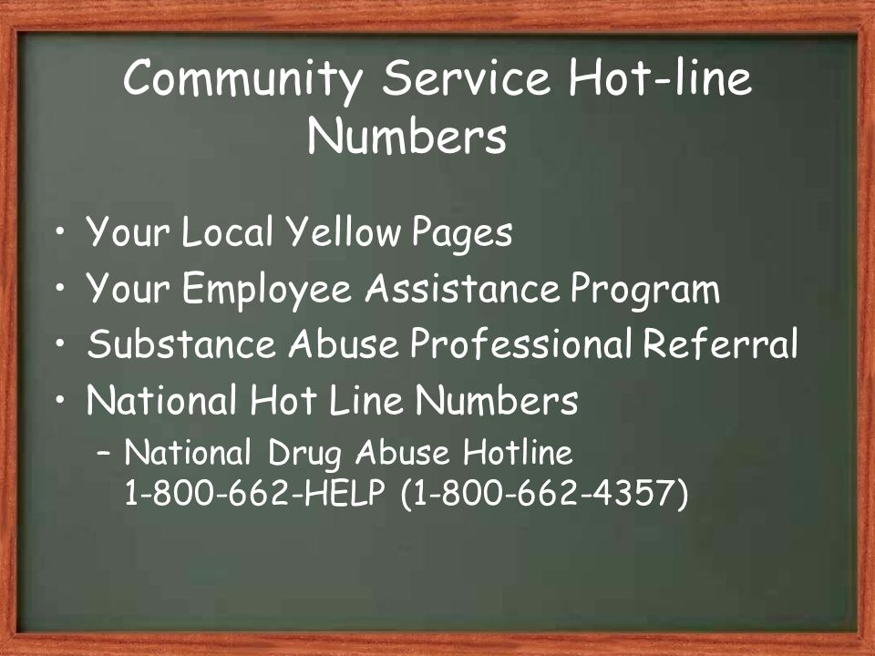 Community Service Hot-line Numbers Your Local Yellow Pages Your Employee Assistance Program Substance Abuse Professional Referral National Hot Line Numbers –National Drug Abuse Hotline 1-800-662-HELP (1-800-662-4357)