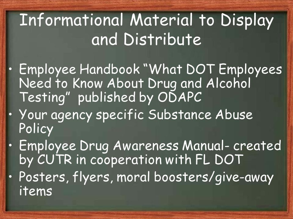 Employee Handbook What DOT Employees Need to Know About Drug and Alcohol Testing published by ODAPC Your agency specific Substance Abuse Policy Employee Drug Awareness Manual- created by CUTR in cooperation with FL DOT Posters, flyers, moral boosters/give-away items Informational Material to Display and Distribute
