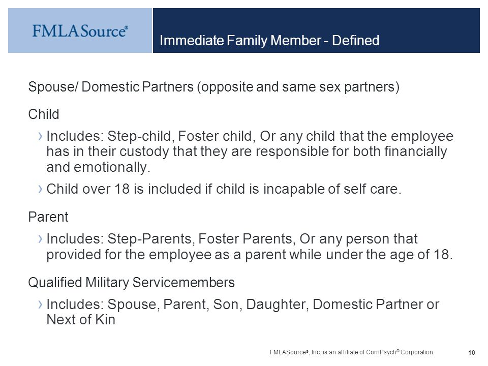 FMLASource ®, Inc. is an affiliate of ComPsych ® Corporation. 10 Immediate Family Member - Defined Spouse/ Domestic Partners (opposite and same sex pa
