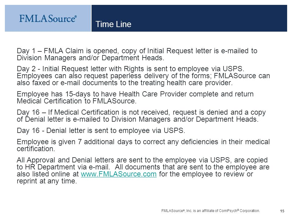 FMLASource ®, Inc. is an affiliate of ComPsych ® Corporation. 15 Time Line Day 1 – FMLA Claim is opened, copy of Initial Request letter is e-mailed to