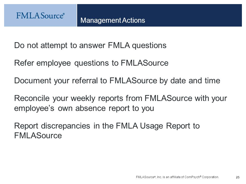 FMLASource ®, Inc. is an affiliate of ComPsych ® Corporation. 25 Management Actions Do not attempt to answer FMLA questions Refer employee questions t