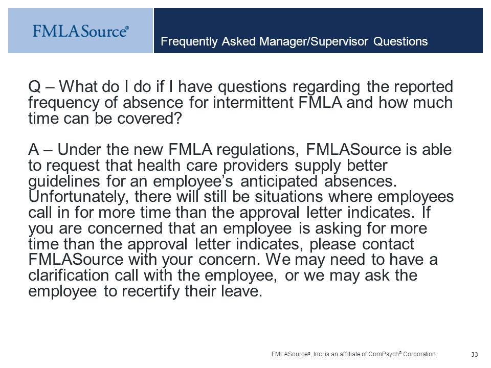 FMLASource ®, Inc. is an affiliate of ComPsych ® Corporation. 33 Frequently Asked Manager/Supervisor Questions Q – What do I do if I have questions re