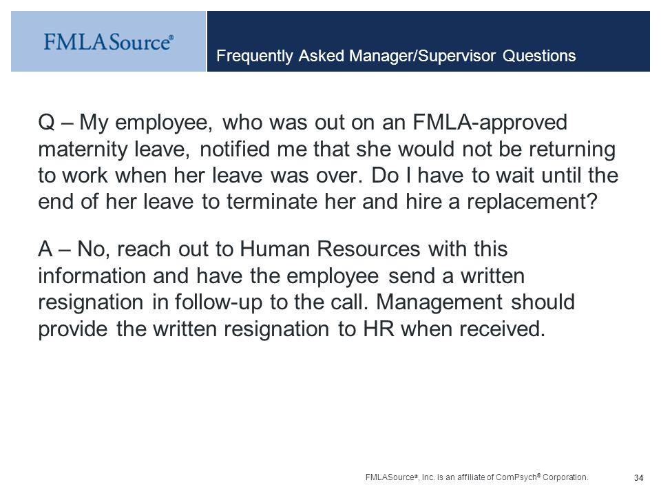 FMLASource ®, Inc. is an affiliate of ComPsych ® Corporation. 34 Frequently Asked Manager/Supervisor Questions Q – My employee, who was out on an FMLA